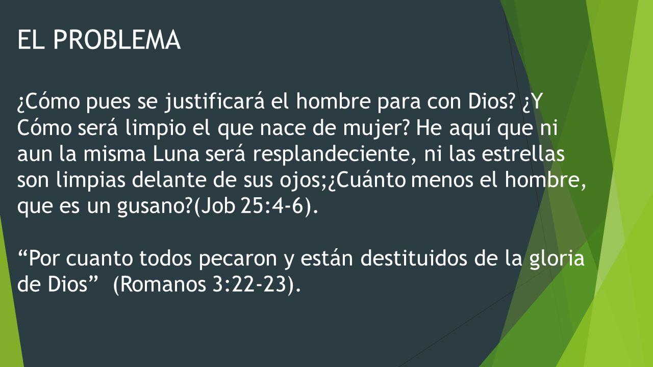 EL PROBLEMA ¿Cómo pues se justificará el hombre para con Dios? ¿Y Cómo será limpio el que nace de mujer? He aquí que ni aun la misma Luna será resplan