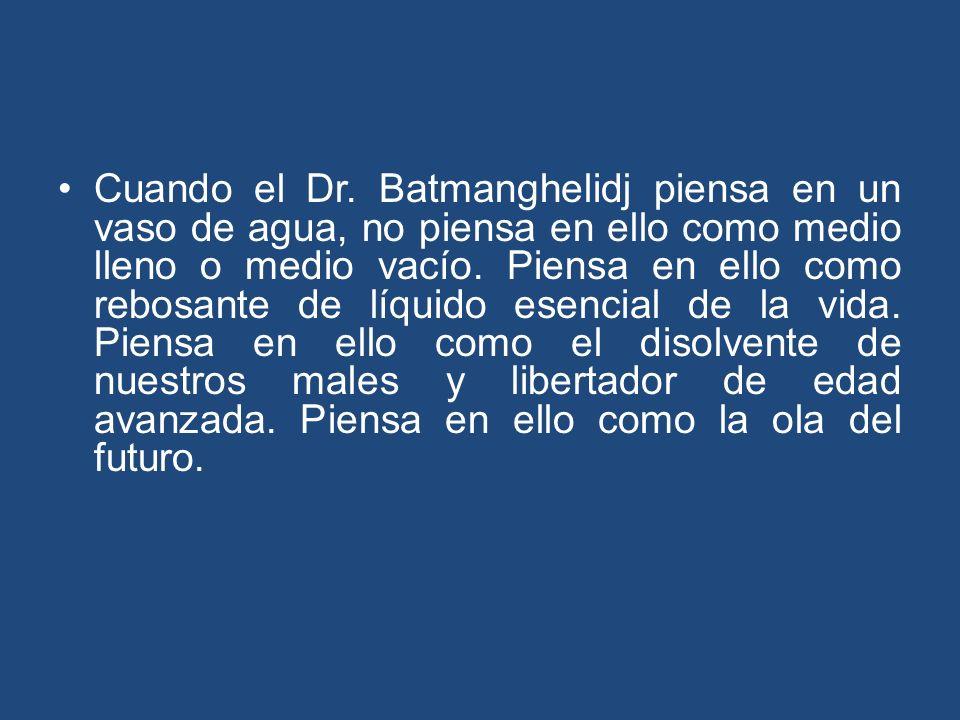 Cuando el Dr. Batmanghelidj piensa en un vaso de agua, no piensa en ello como medio lleno o medio vacío. Piensa en ello como rebosante de líquido esen