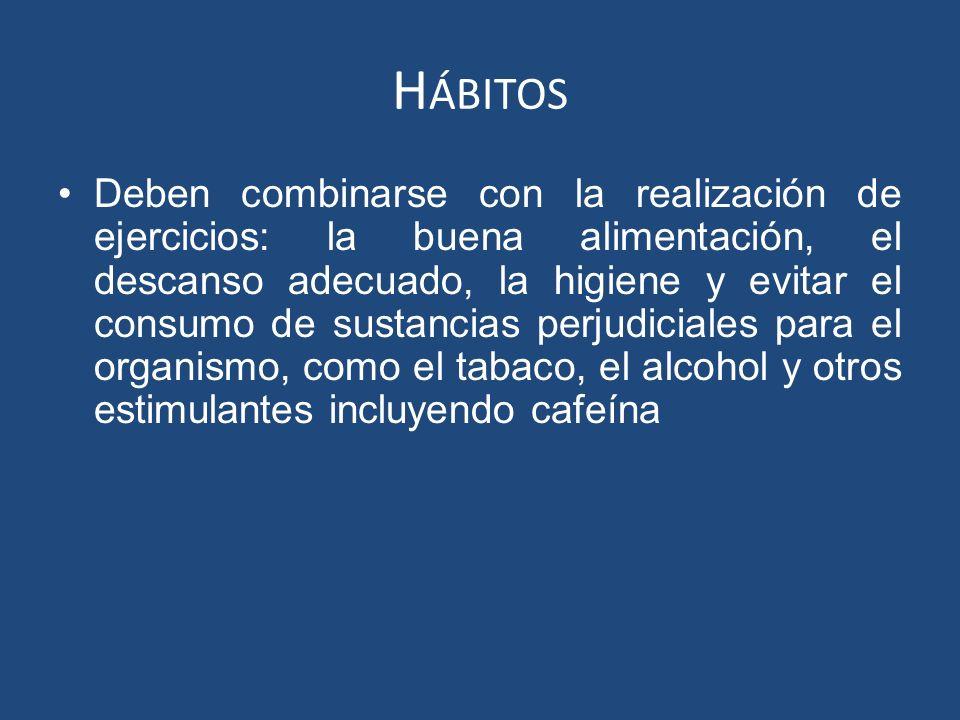 H ÁBITOS Deben combinarse con la realización de ejercicios: la buena alimentación, el descanso adecuado, la higiene y evitar el consumo de sustancias