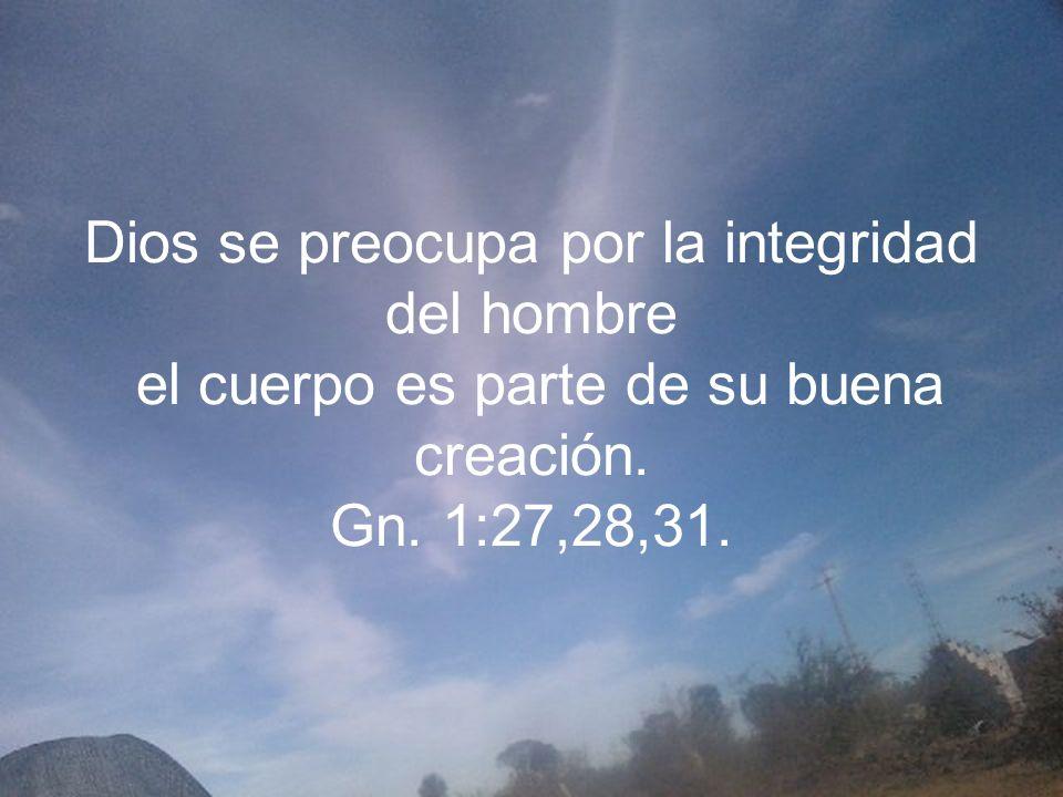 Dios se preocupa por la integridad del hombre el cuerpo es parte de su buena creación. Gn. 1:27,28,31.