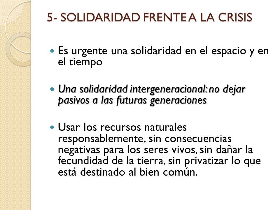 5- SOLIDARIDAD FRENTE A LA CRISIS Es urgente una solidaridad en el espacio y en el tiempo Una solidaridad intergeneracional: no dejar pasivos a las fu