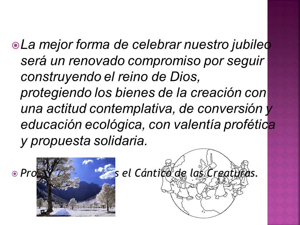 La mejor forma de celebrar nuestro jubileo será un renovado compromiso por seguir construyendo el reino de Dios, protegiendo los bienes de la creación