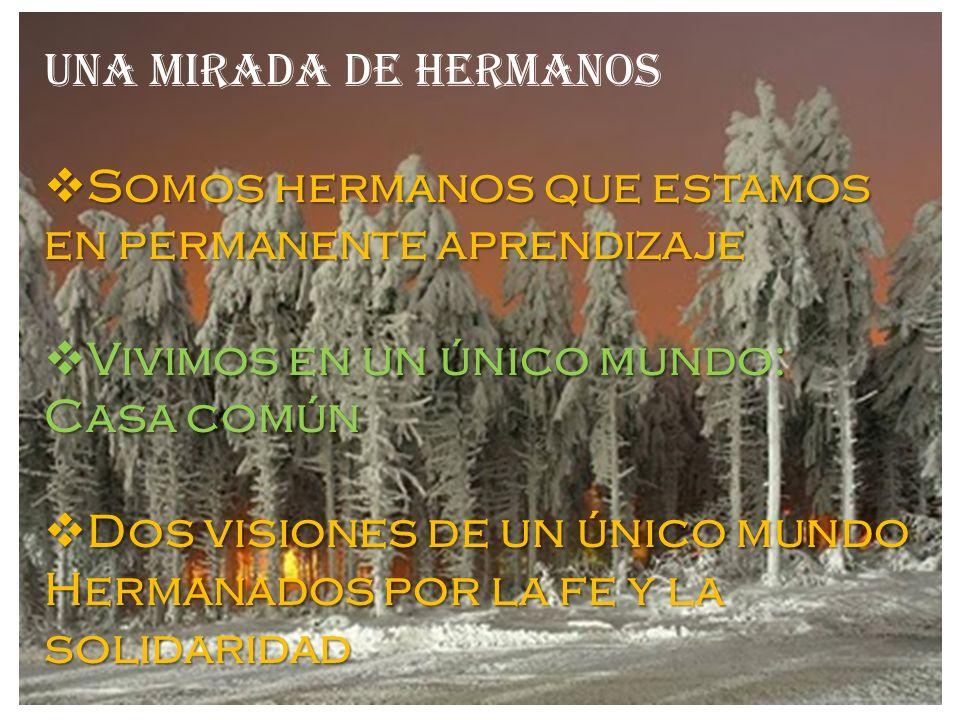 UNA MIRADA DE HERMANOS Somos hermanos que estamos en permanente aprendizaje Somos hermanos que estamos en permanente aprendizaje Vivimos en un único m