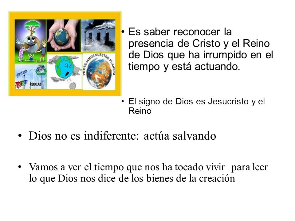 Es saber reconocer la presencia de Cristo y el Reino de Dios que ha irrumpido en el tiempo y está actuando. El signo de Dios es Jesucristo y el Reino