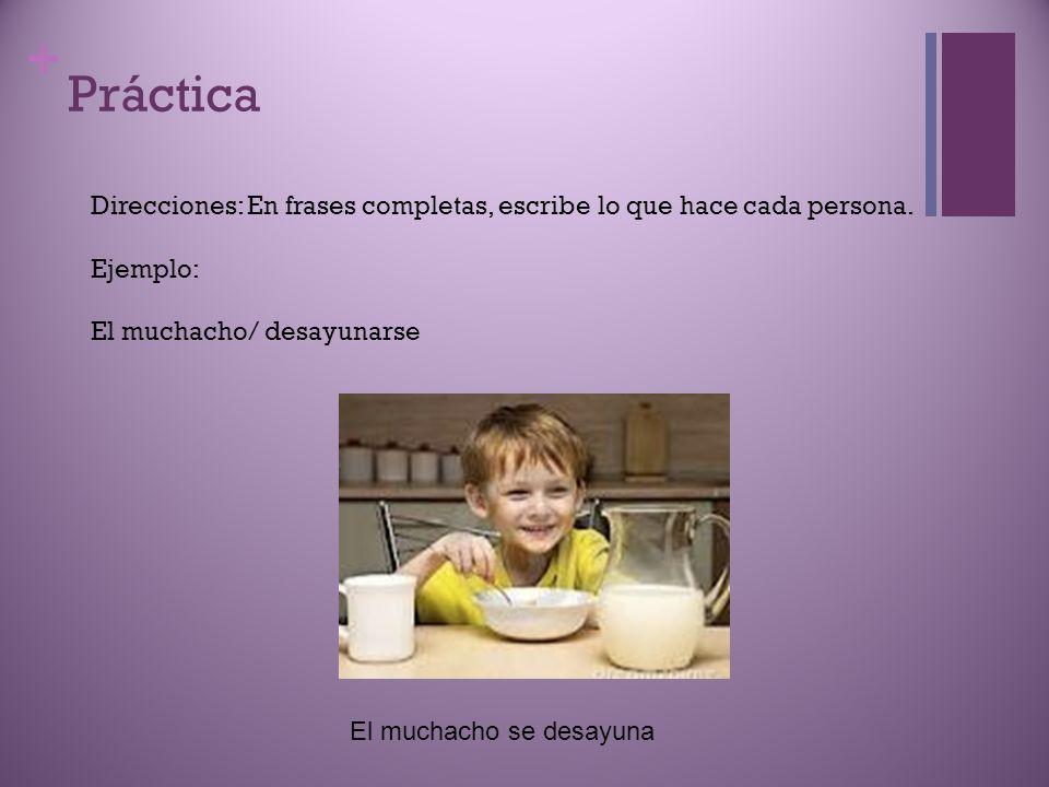 + Práctica Direcciones: En frases completas, escribe lo que hace cada persona. Ejemplo: El muchacho/ desayunarse El muchacho se desayuna