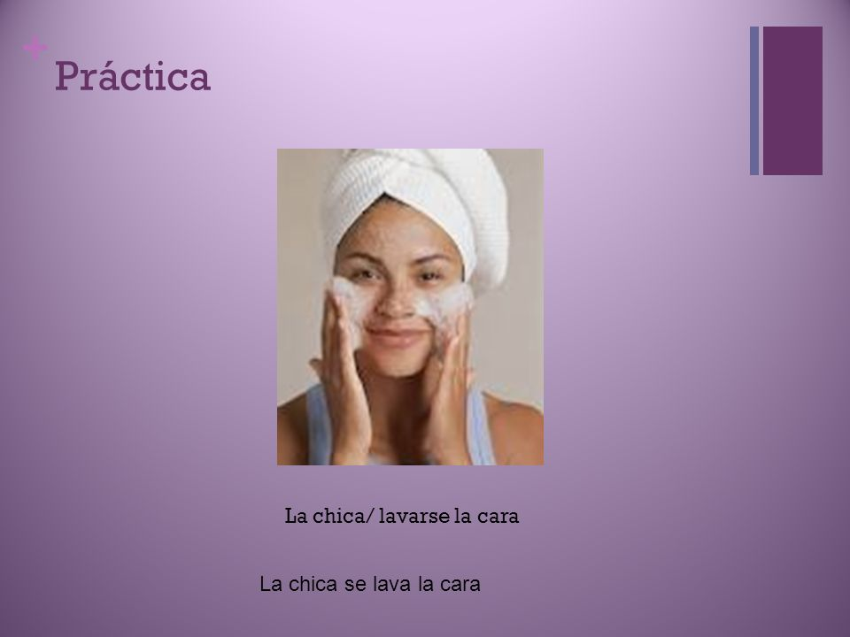 + Práctica La chica/ lavarse la cara La chica se lava la cara