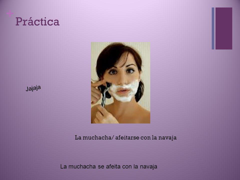 + Práctica Jajaja La muchacha/ afeitarse con la navaja La muchacha se afeita con la navaja