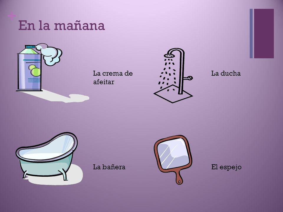 + En la mañana La crema de afeitar La ducha La bañeraEl espejo