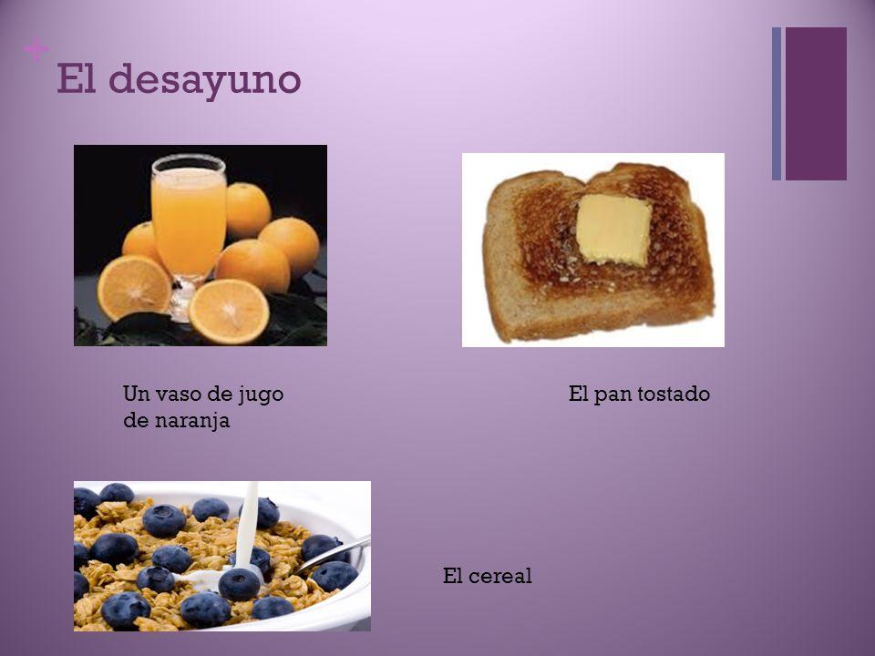 + El desayuno Un vaso de jugo de naranja El pan tostado El cereal