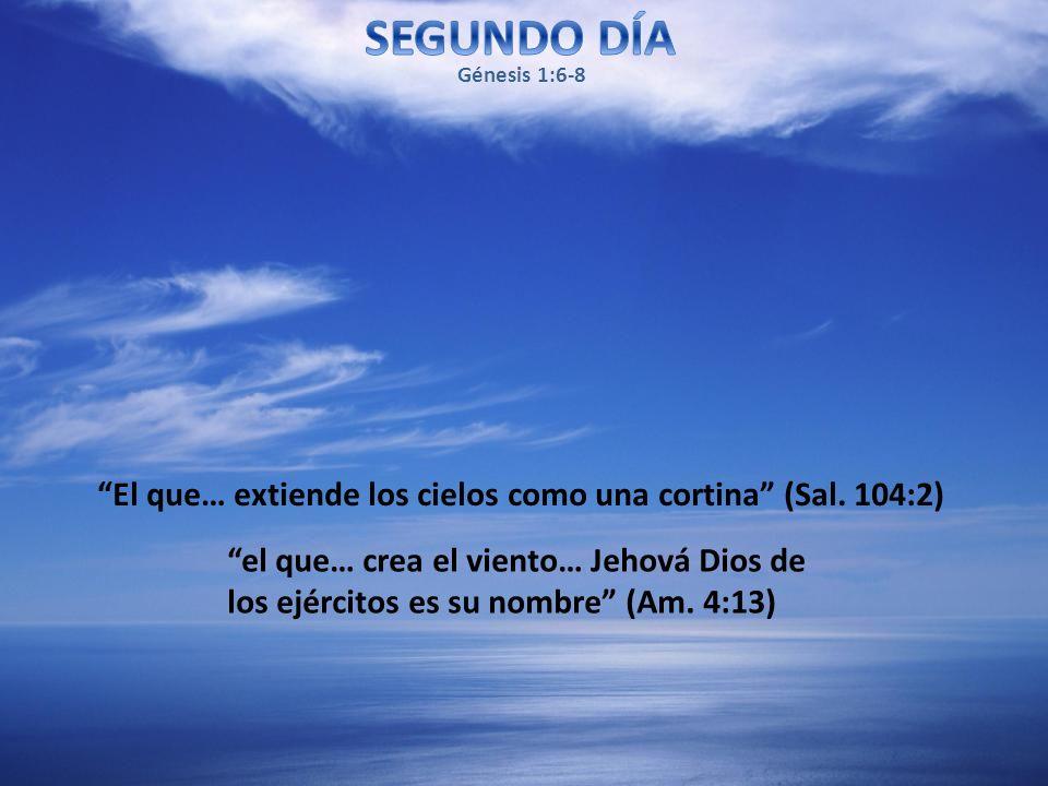 El que… extiende los cielos como una cortina (Sal. 104:2) el que… crea el viento… Jehová Dios de los ejércitos es su nombre (Am. 4:13) Génesis 1:6-8