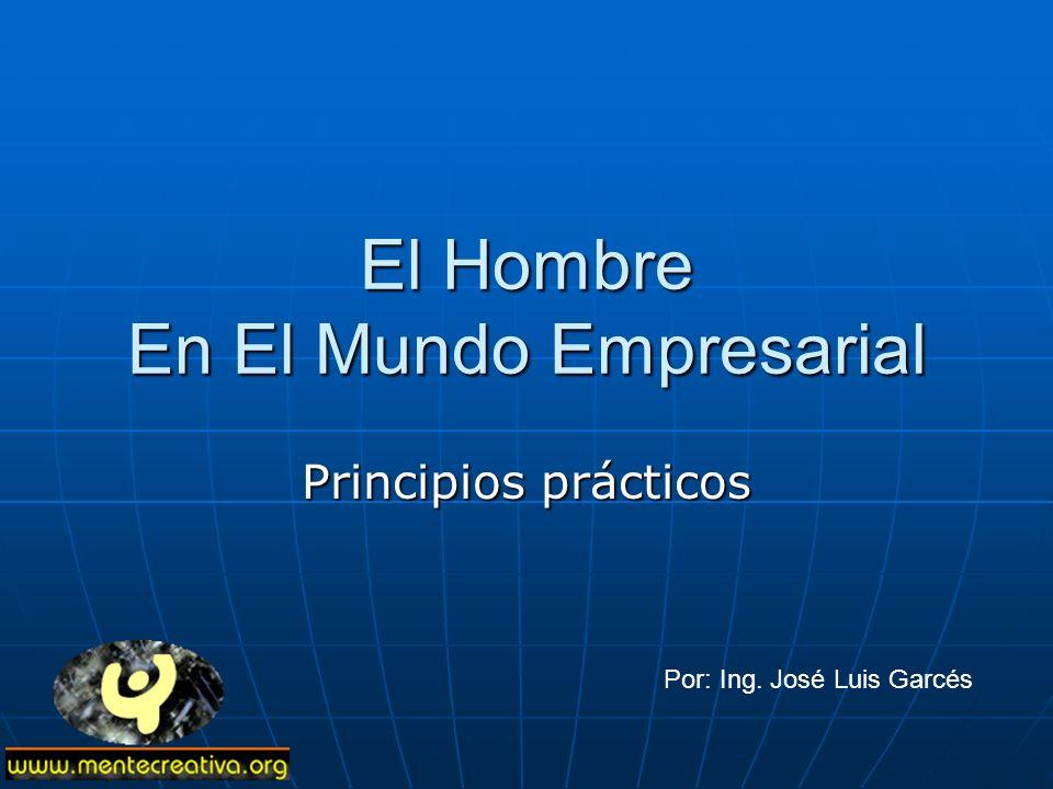 El Hombre En El Mundo Empresarial Principios prácticos Por: Ing. José Luis Garcés