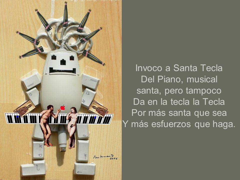 Invoco a Santa Tecla Del Piano, musical santa, pero tampoco Da en la tecla la Tecla Por más santa que sea Y más esfuerzos que haga.