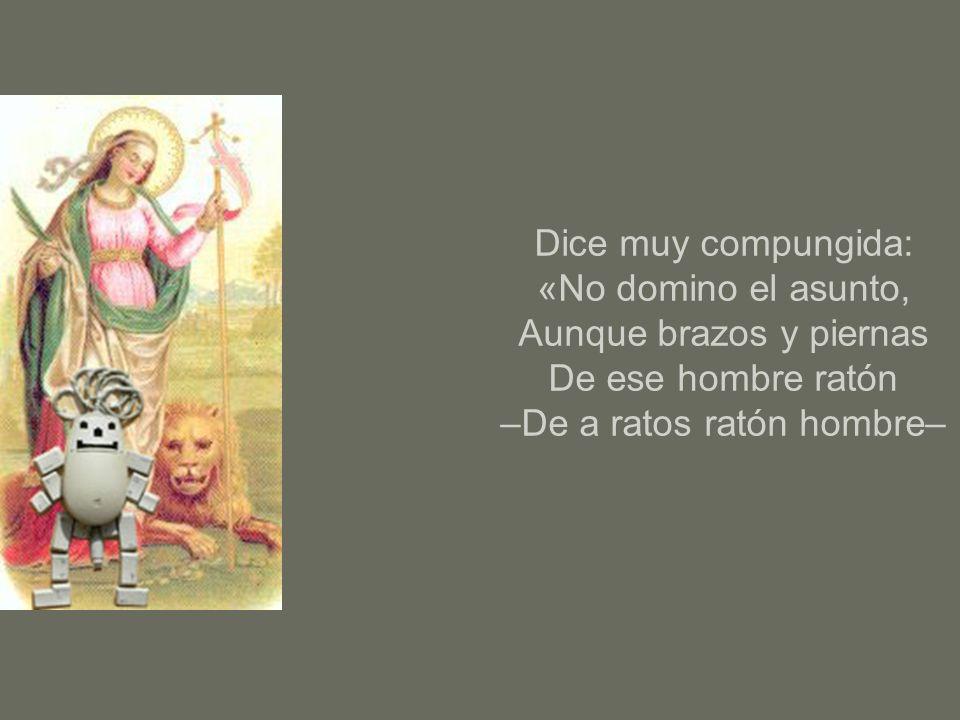 Dice muy compungida: «No domino el asunto, Aunque brazos y piernas De ese hombre ratón –De a ratos ratón hombre–