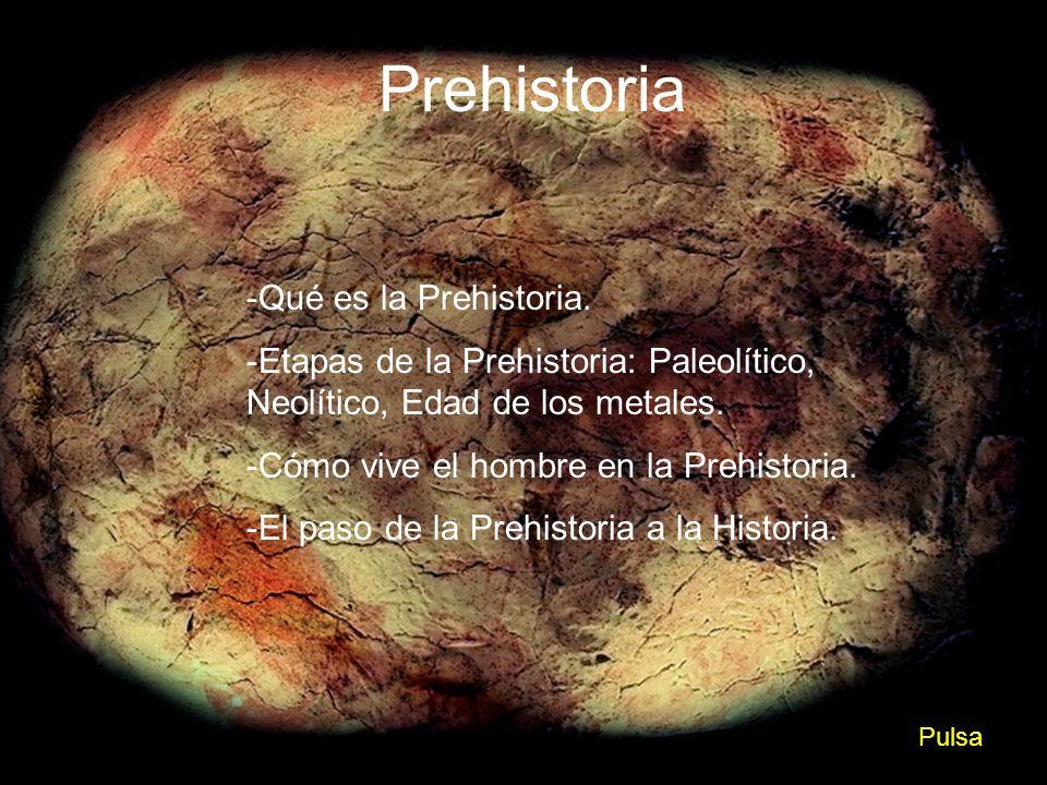 Prehistoria -Qué es la Prehistoria. -Etapas de la Prehistoria: Paleolítico, Neolítico, Edad de los metales. -Cómo vive el hombre en la Prehistoria. -E
