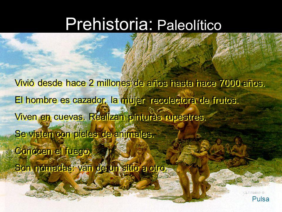 Prehistoria: Paleolítico Vivió desde hace 2 millones de años hasta hace 7000 años. El hombre es cazador, la mujer recolectora de frutos. Viven en cuev