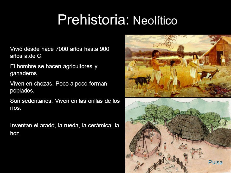 Prehistoria: Neolítico Vivió desde hace 7000 años hasta 900 años a.de C. El hombre se hacen agricultores y ganaderos. Viven en chozas. Poco a poco for