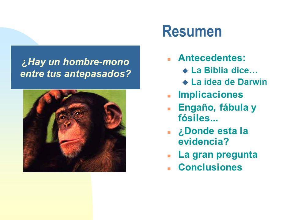 Resumen n Antecedentes: u La Biblia dice… u La idea de Darwin n Implicaciones n Engaño, fábula y fósiles... n ¿Donde esta la evidencia? n La gran preg