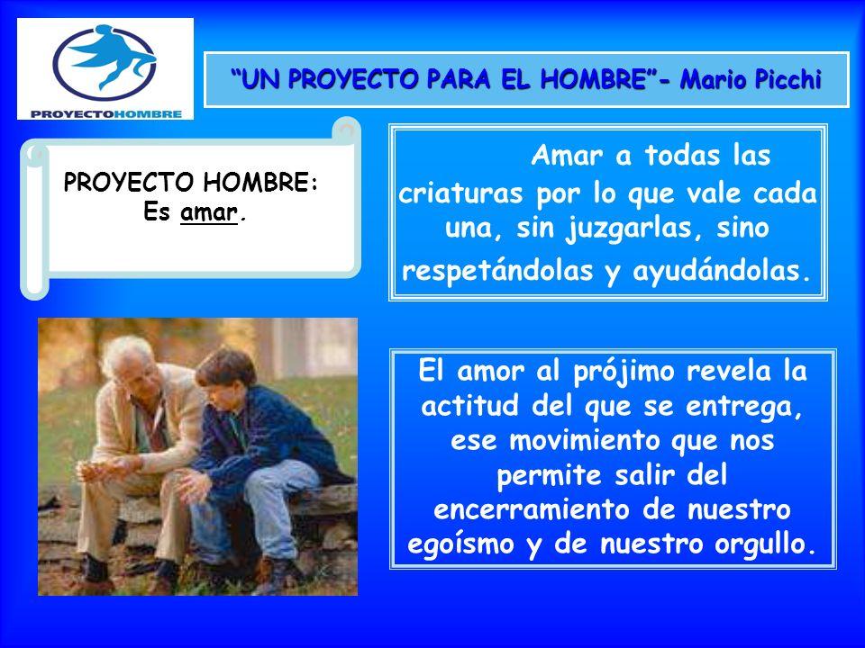 UN PROYECTO PARA EL HOMBRE- Mario Picchi PROYECTO HOMBRE: Es amar. Amar a todas las criaturas por lo que vale cada una, sin juzgarlas, sino respetándo