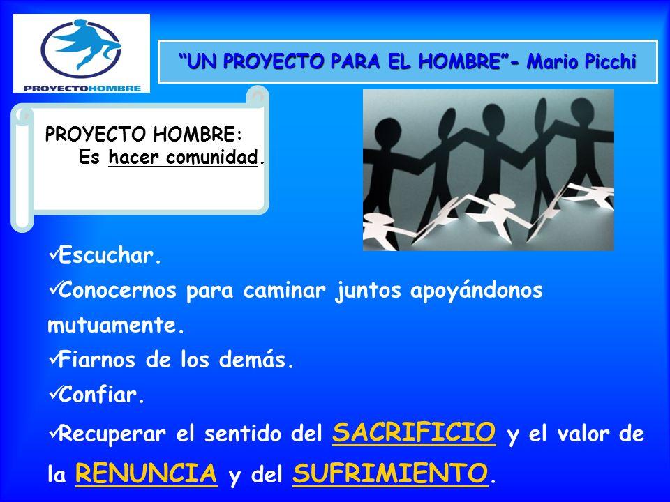 UN PROYECTO PARA EL HOMBRE- Mario Picchi PROYECTO HOMBRE: Es hacer comunidad. Escuchar. Conocernos para caminar juntos apoyándonos mutuamente. Fiarnos