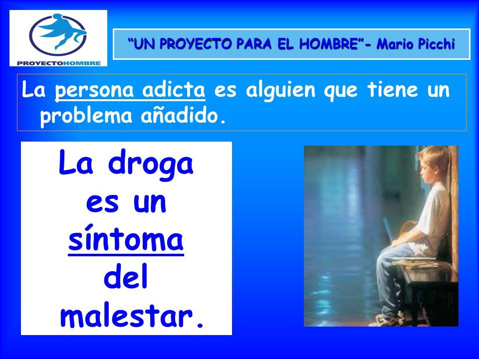 UN PROYECTO PARA EL HOMBRE- Mario Picchi La persona adicta es alguien que tiene un problema añadido. La droga es un síntoma del malestar.