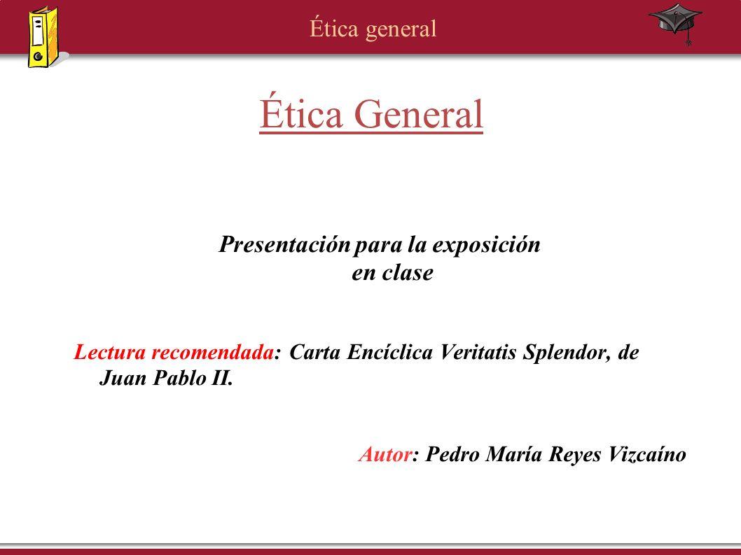 Ética general Ética General Presentación para la exposición en clase Lectura recomendada: Carta Encíclica Veritatis Splendor, de Juan Pablo II. Autor: