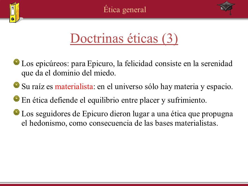 Ética general Doctrinas éticas (3) Los epicúreos: para Epicuro, la felicidad consiste en la serenidad que da el dominio del miedo. Su raíz es material