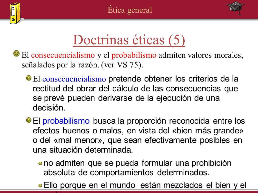Ética general Doctrinas éticas (5) El consecuencialismo y el probabilismo admiten valores morales, señalados por la razón. (ver VS 75). El consecuenci