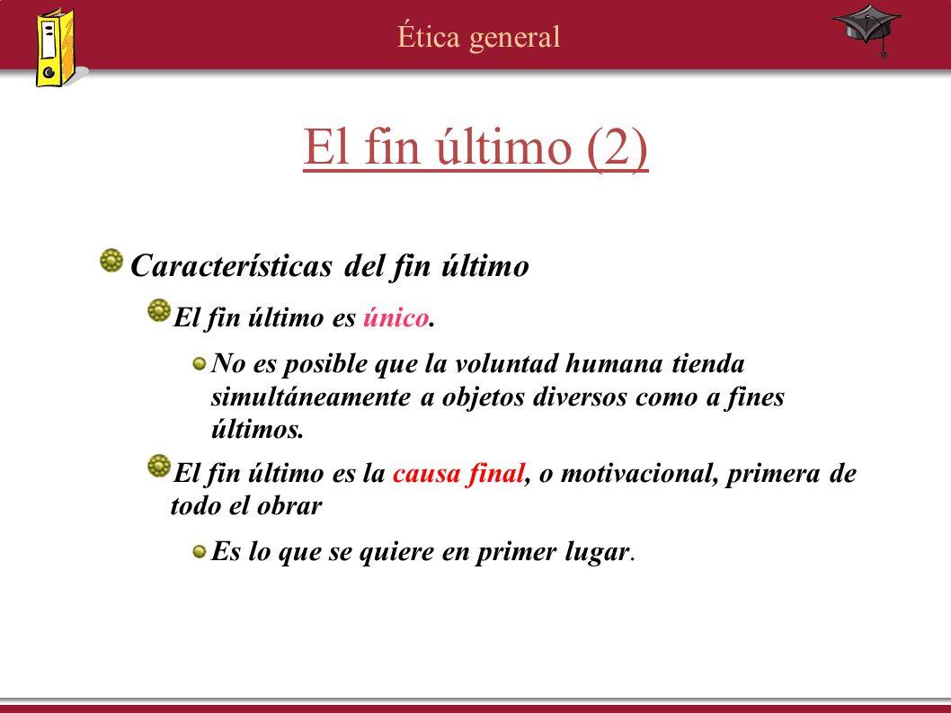Ética general El fin último (2) Características del fin último El fin último es único. No es posible que la voluntad humana tienda simultáneamente a o