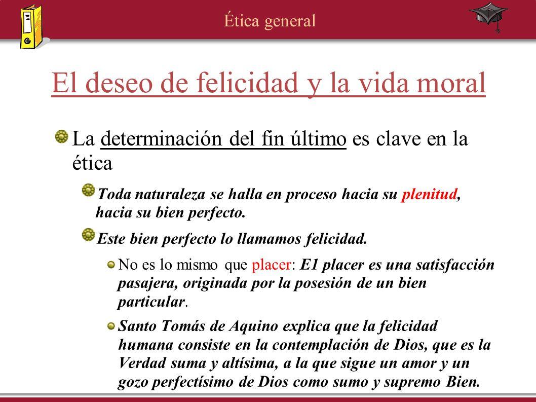 Ética general El deseo de felicidad y la vida moral La determinación del fin último es clave en la ética Toda naturaleza se halla en proceso hacia su