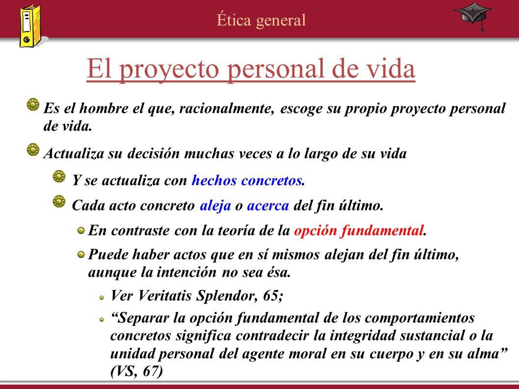 Ética general El proyecto personal de vida Es el hombre el que, racionalmente, escoge su propio proyecto personal de vida. Actualiza su decisión mucha