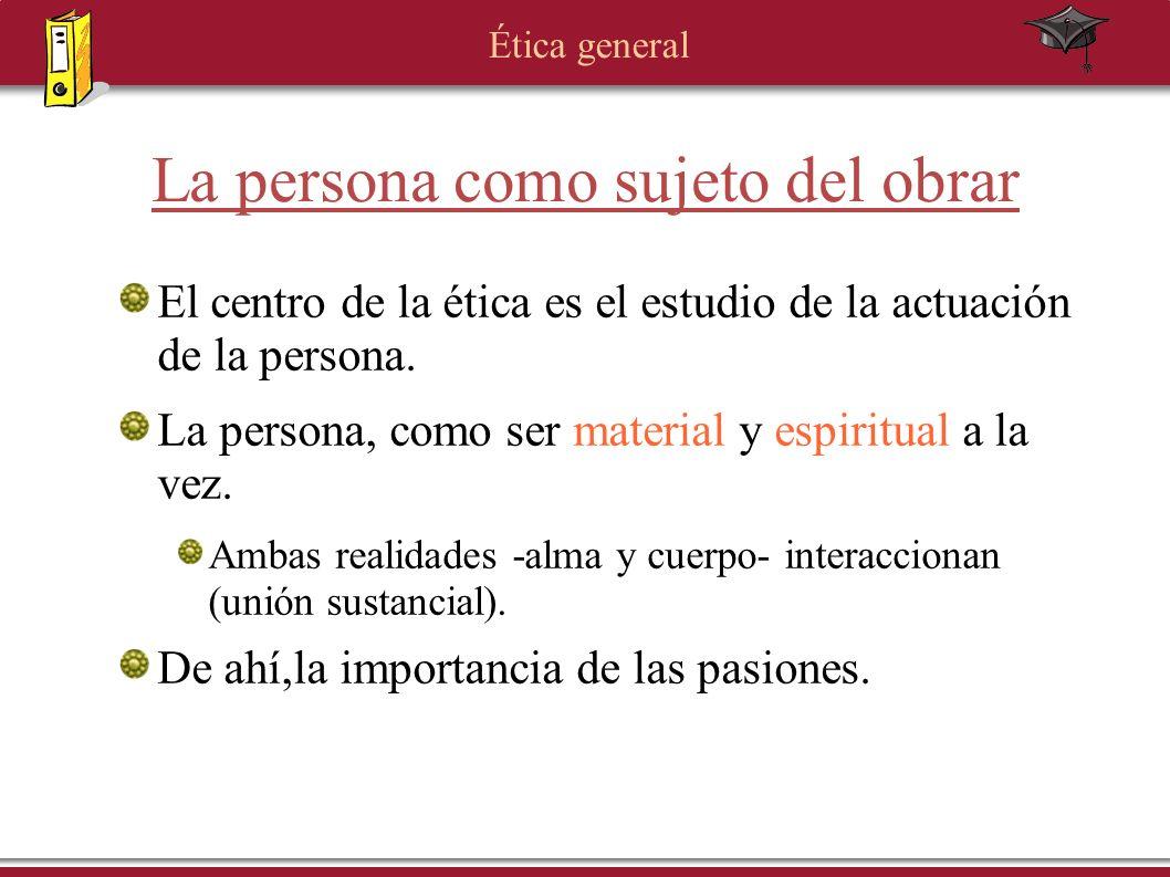Ética general La persona como sujeto del obrar El centro de la ética es el estudio de la actuación de la persona. La persona, como ser material y espi
