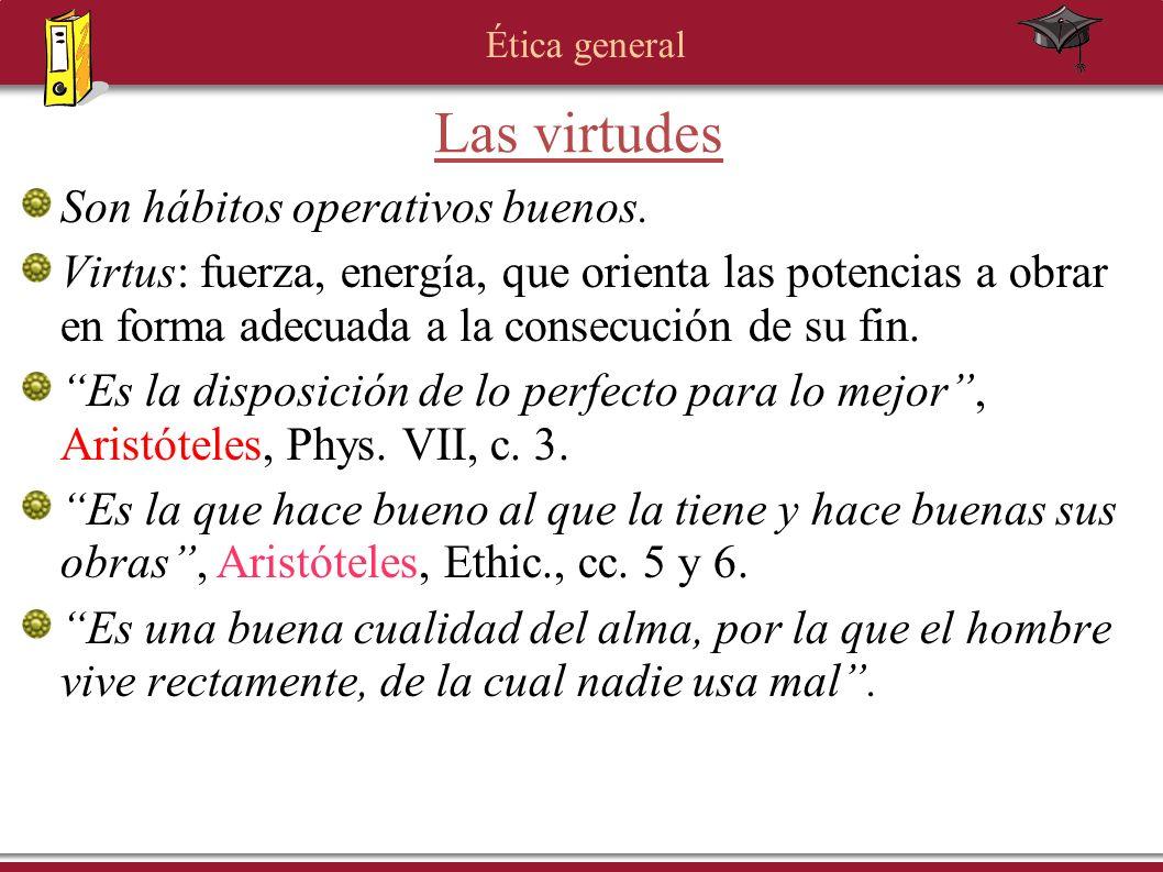 Ética general Son hábitos operativos buenos. Virtus: fuerza, energía, que orienta las potencias a obrar en forma adecuada a la consecución de su fin.