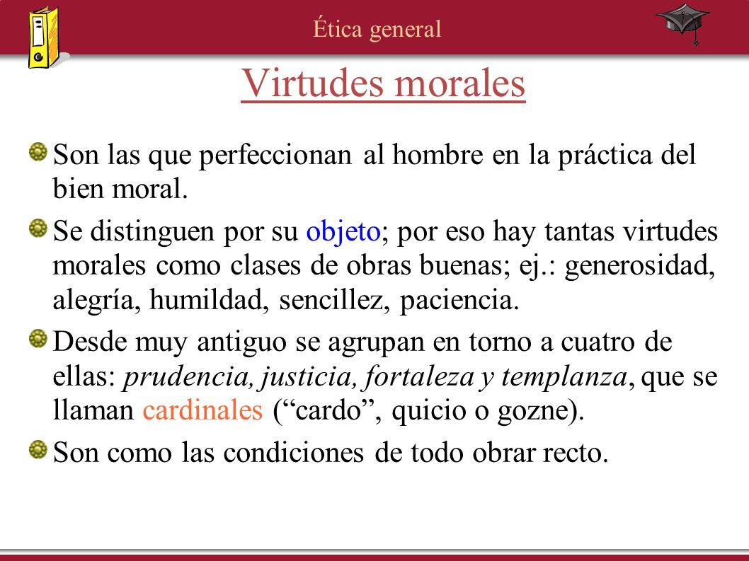 Ética general Son las que perfeccionan al hombre en la práctica del bien moral. Se distinguen por su objeto; por eso hay tantas virtudes morales como