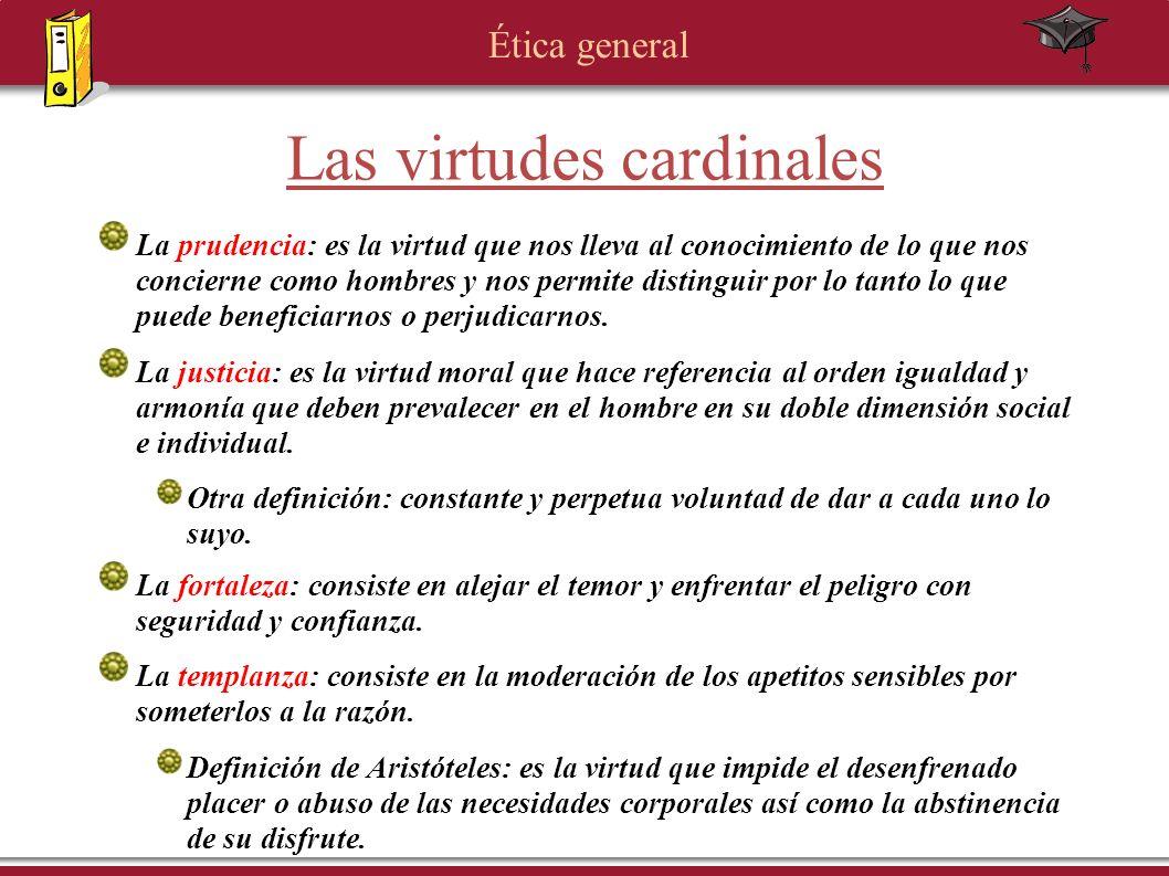 Ética general Las virtudes cardinales La prudencia: es la virtud que nos lleva al conocimiento de lo que nos concierne como hombres y nos permite dist