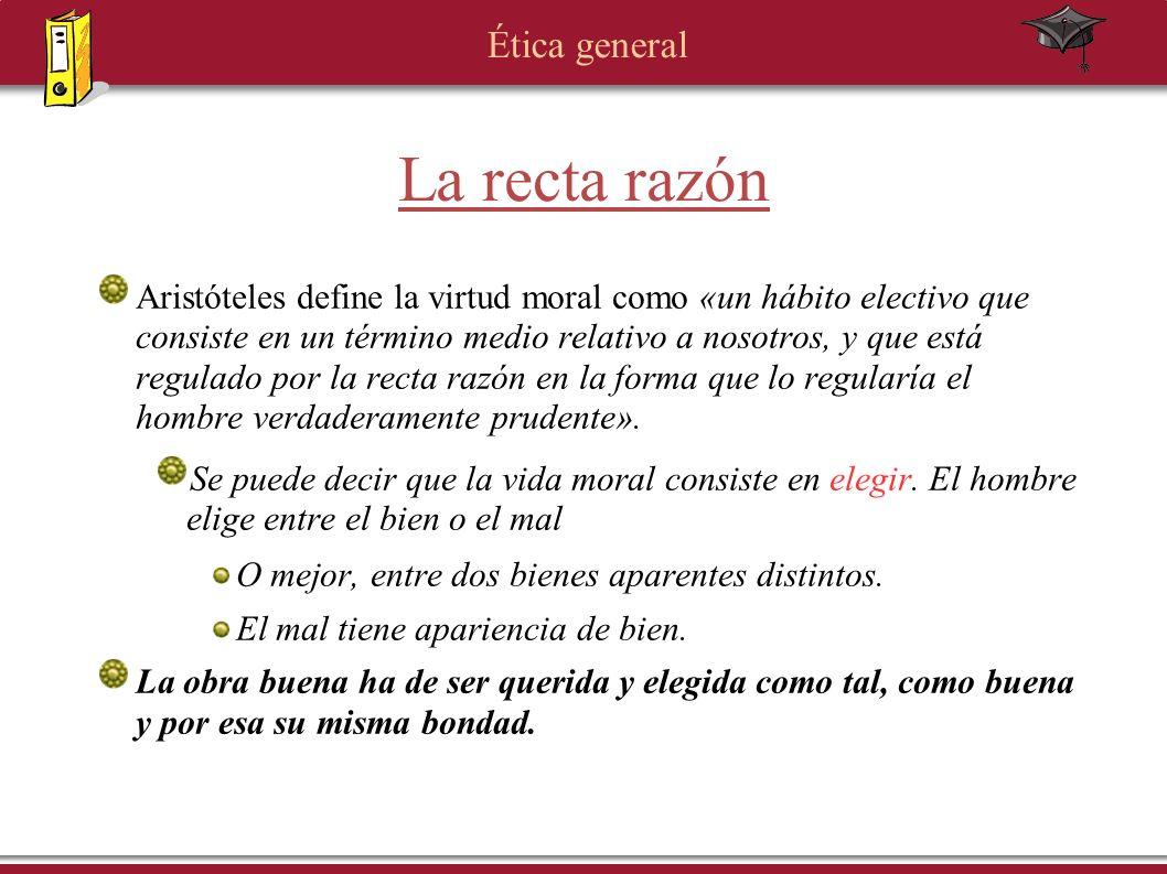 Ética general La recta razón Aristóteles define la virtud moral como «un hábito electivo que consiste en un término medio relativo a nosotros, y que e