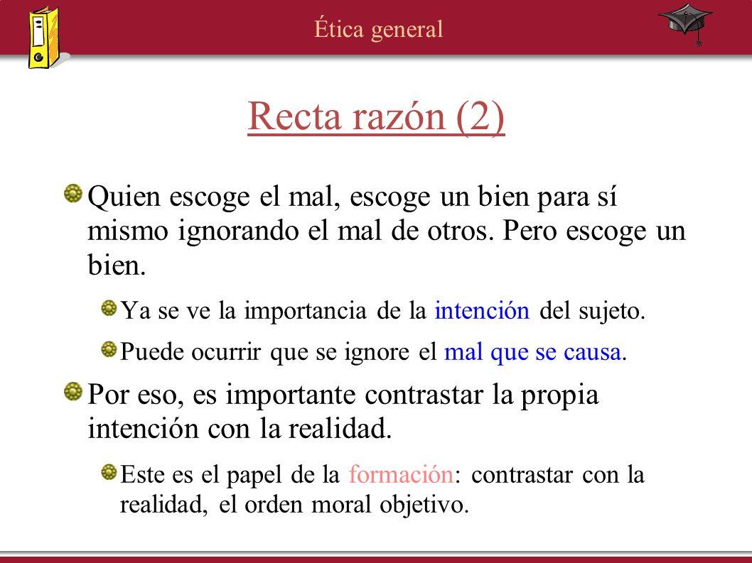 Ética general Recta razón (2) Quien escoge el mal, escoge un bien para sí mismo ignorando el mal de otros. Pero escoge un bien. Ya se ve la importanci