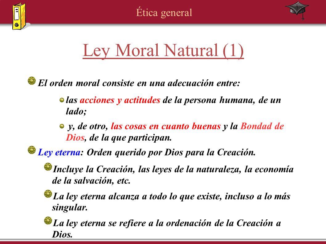 Ética general Ley Moral Natural (1) El orden moral consiste en una adecuación entre: las acciones y actitudes de la persona humana, de un lado; y, de