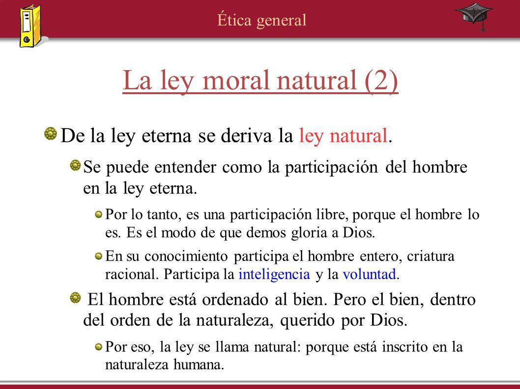 Ética general La ley moral natural (2) De la ley eterna se deriva la ley natural. Se puede entender como la participación del hombre en la ley eterna.