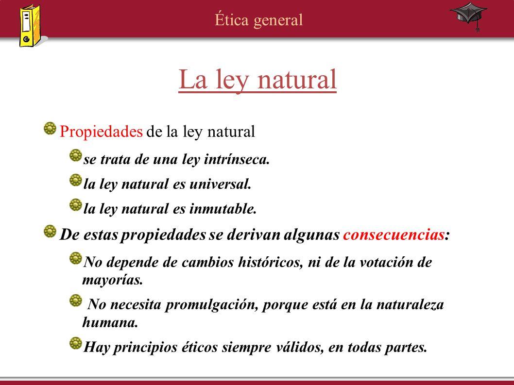 Ética general La ley natural Propiedades de la ley natural se trata de una ley intrínseca. la ley natural es universal. la ley natural es inmutable. D