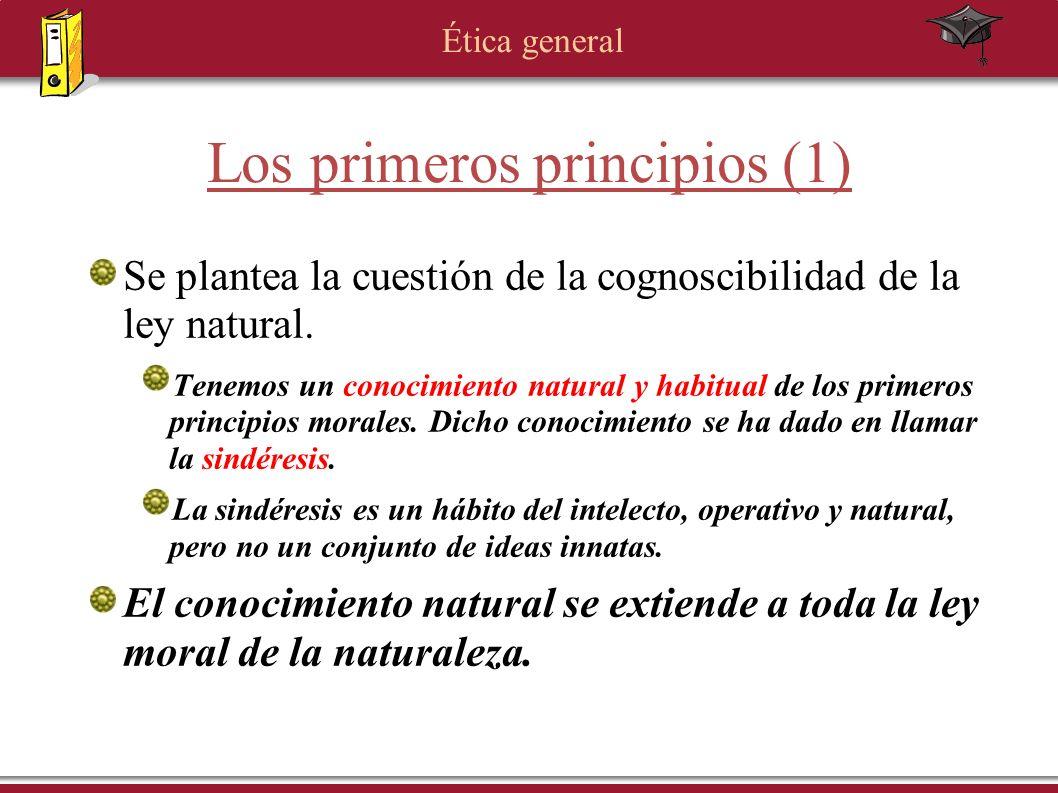 Ética general Los primeros principios (1) Se plantea la cuestión de la cognoscibilidad de la ley natural. Tenemos un conocimiento natural y habitual d