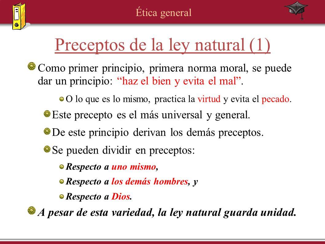 Ética general Preceptos de la ley natural (1) Como primer principio, primera norma moral, se puede dar un principio: haz el bien y evita el mal. O lo