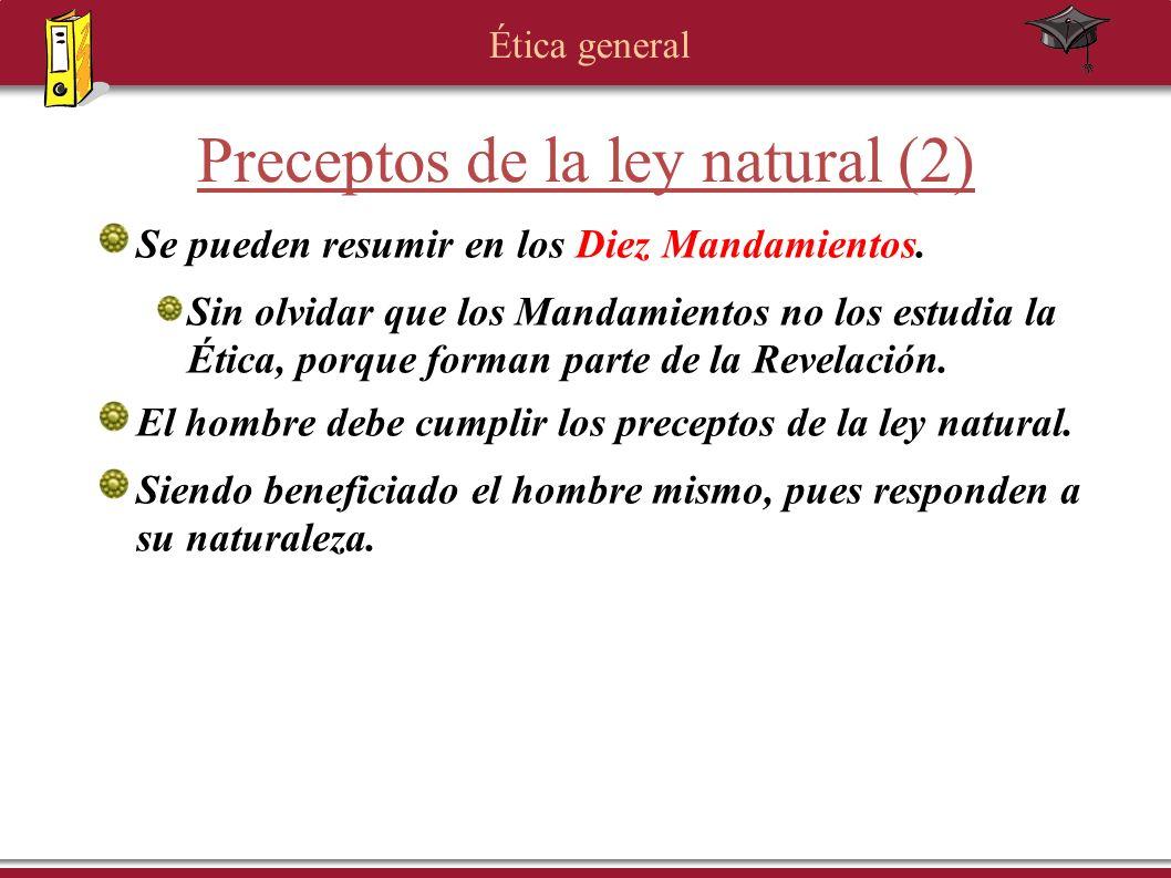 Ética general Preceptos de la ley natural (2) Se pueden resumir en los Diez Mandamientos. Sin olvidar que los Mandamientos no los estudia la Ética, po