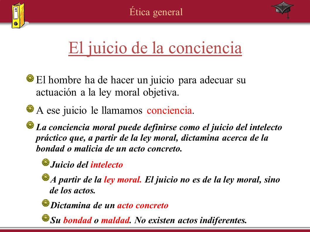 Ética general El juicio de la conciencia El hombre ha de hacer un juicio para adecuar su actuación a la ley moral objetiva. A ese juicio le llamamos c