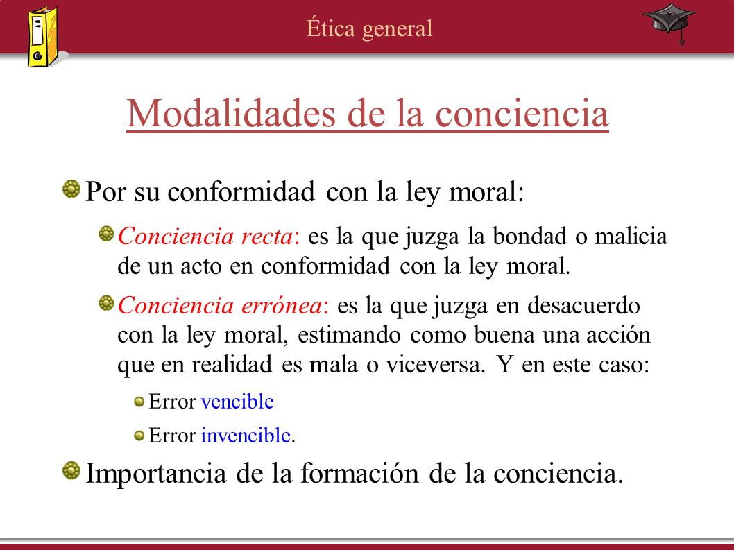 Ética general Modalidades de la conciencia Por su conformidad con la ley moral: Conciencia recta: es la que juzga la bondad o malicia de un acto en co