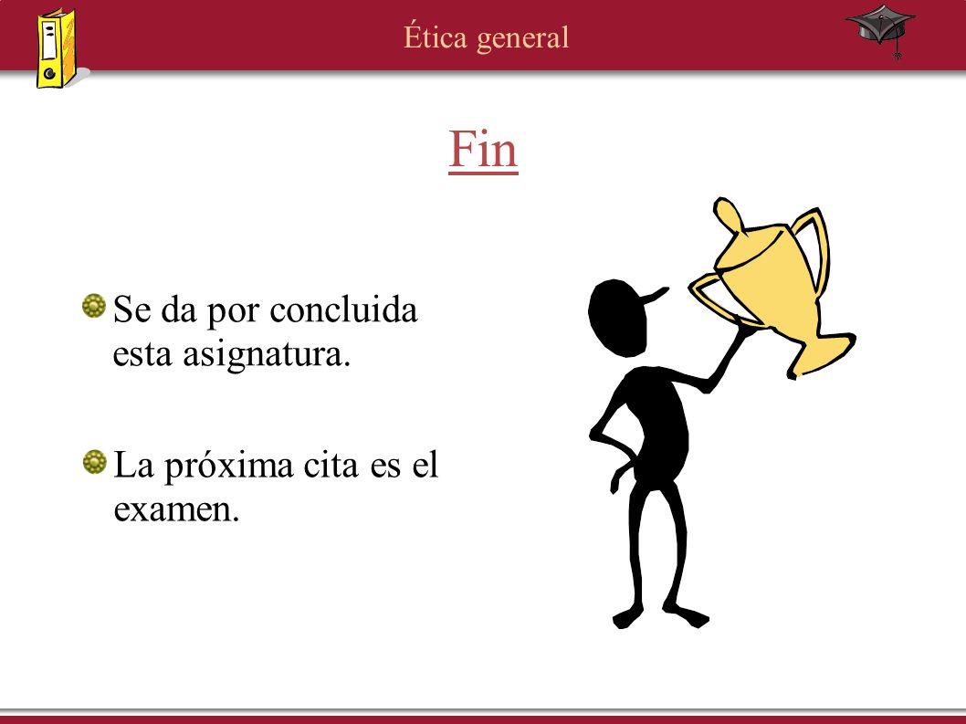 Ética general Fin Se da por concluida esta asignatura. La próxima cita es el examen.