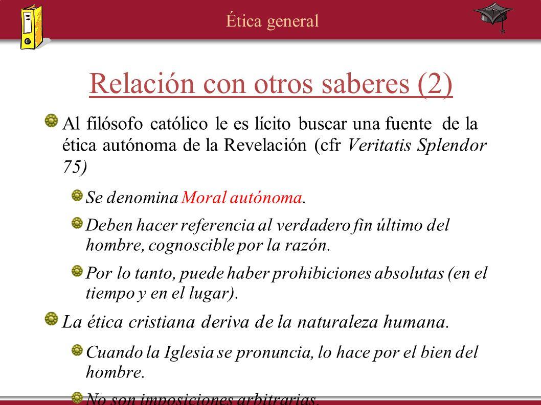Ética general Relación con otros saberes (2) Al filósofo católico le es lícito buscar una fuente de la ética autónoma de la Revelación (cfr Veritatis