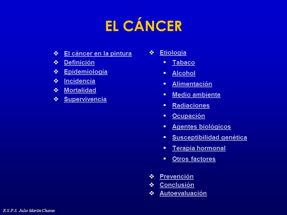 Mortalidad del cáncer (2) Por cáncer de estómago 600.000 muertes en el mundo Le siguen el cáncer de colon-recto e hígado El 20% de las muertes por cáncer son atribuibles al tabaco En mujeres 300.000 muertes por cáncer de mama -1ªcausa de muerte- En hombres 800.000 muertes por cáncer de pulmón -1ª causa de muerte- E.S.P.S.