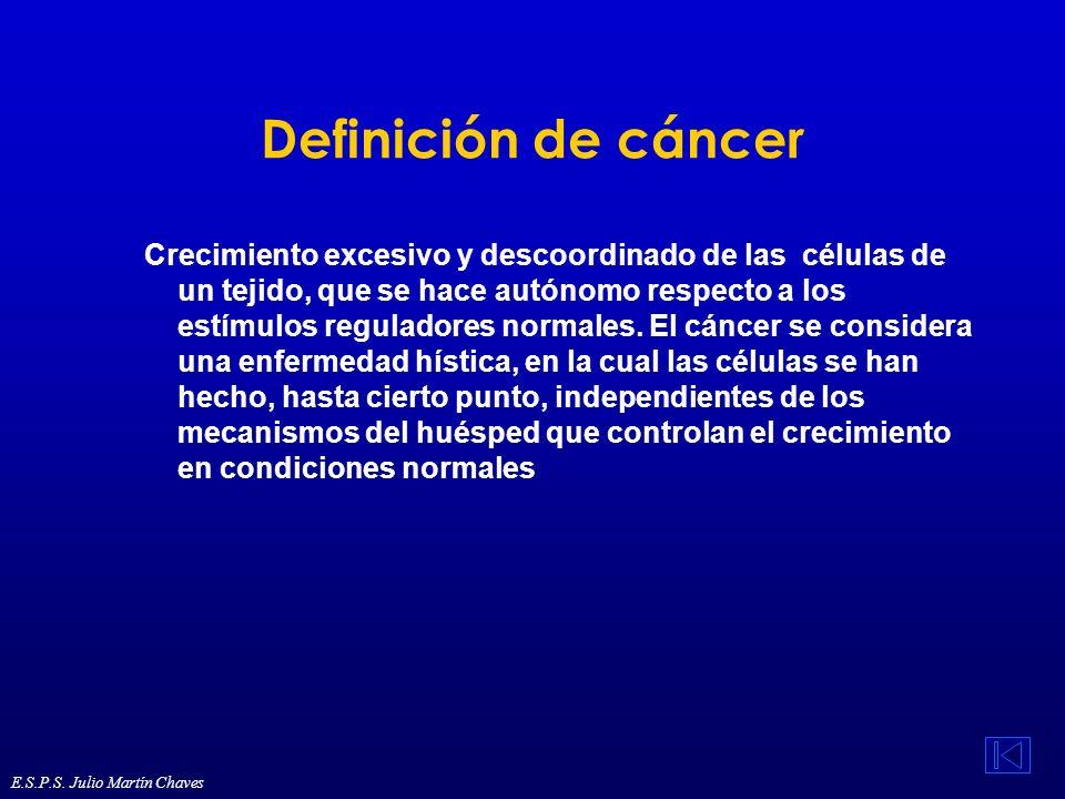 Definición de cáncer Crecimiento excesivo y descoordinado de las células de un tejido, que se hace autónomo respecto a los estímulos reguladores norma
