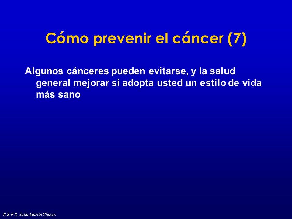 Cómo prevenir el cáncer (7) Algunos cánceres pueden evitarse, y la salud general mejorar si adopta usted un estilo de vida más sano E.S.P.S. Julio Mar