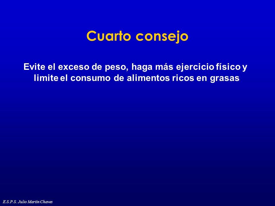 Cuarto consejo Evite el exceso de peso, haga más ejercicio físico y limite el consumo de alimentos ricos en grasas E.S.P.S. Julio Martín Chaves